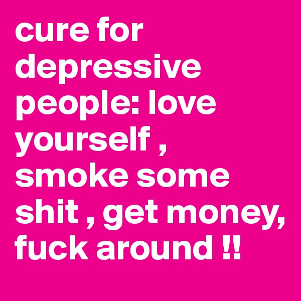 cure for depressive people: love yourself , smoke some shit , get money, fuck around !!