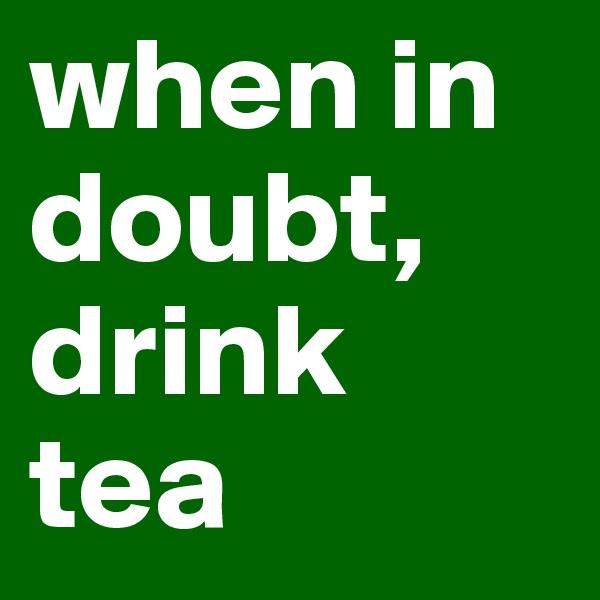 when in doubt, drink tea