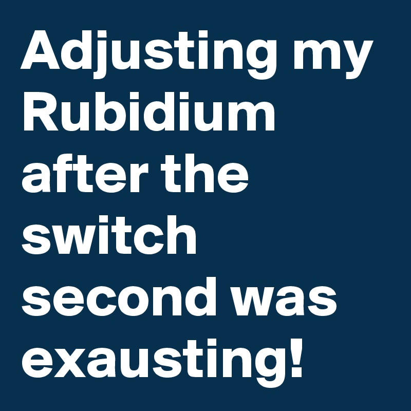 Adjusting my Rubidium after the switch second was exausting!