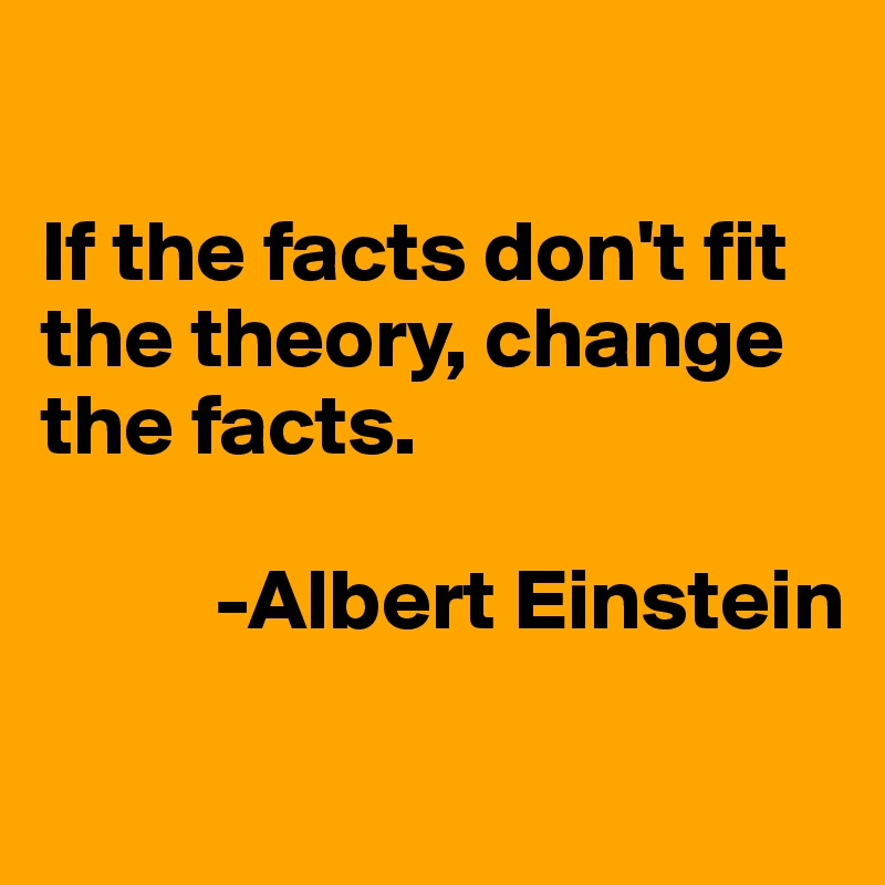 If the facts don't fit the theory, change the facts.                    -Albert Einstein