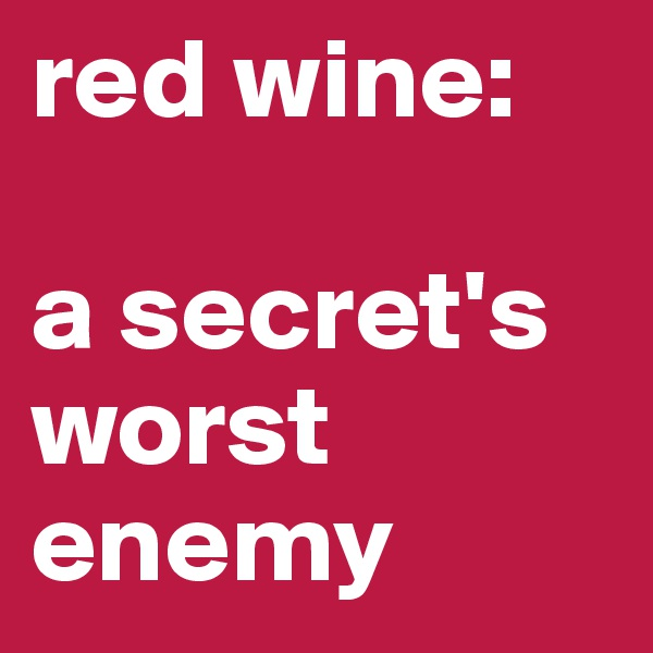 red wine:  a secret's worst enemy