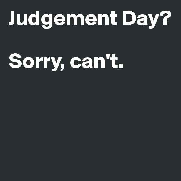 Judgement Day?  Sorry, can't.
