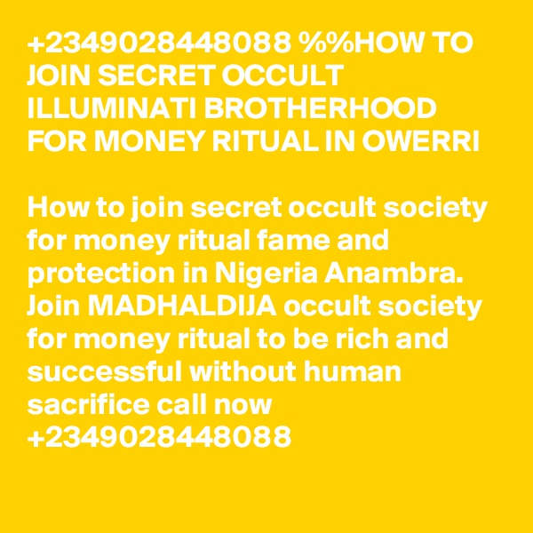 +2349028448088 %%HOW TO JOIN SECRET OCCULT ILLUMINATI BROTHERHOOD FOR MONEY RITUAL IN OWERRI  How to join secret occult society for money ritual fame and protection in Nigeria Anambra. Join MADHALDIJA occult society for money ritual to be rich and successful without human sacrifice call now +2349028448088