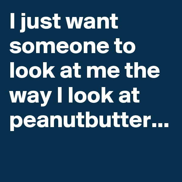 I just want someone to look at me the way I look at peanutbutter...