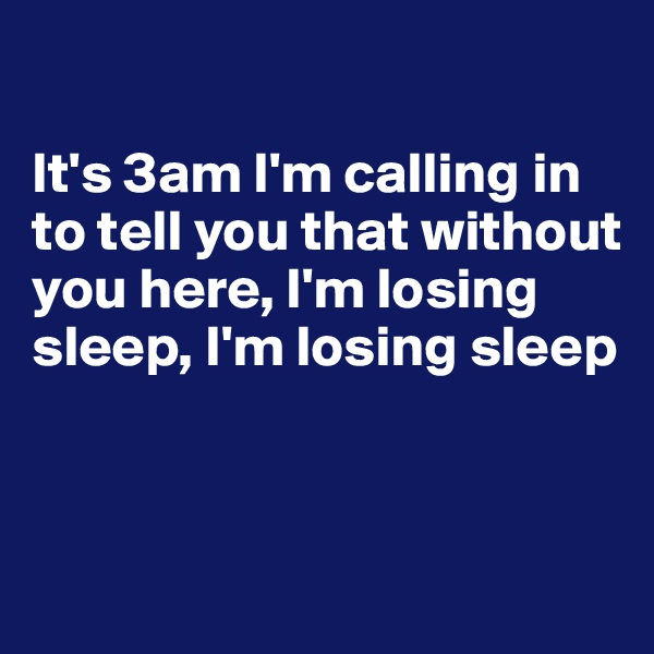 It's 3am I'm calling in to tell you that without you here, I'm losing sleep, I'm losing sleep