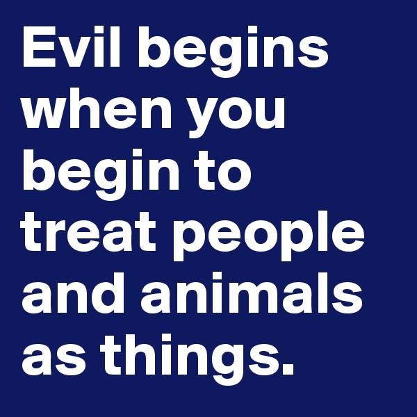 Evil begins when you begin to treat people and animals as things.