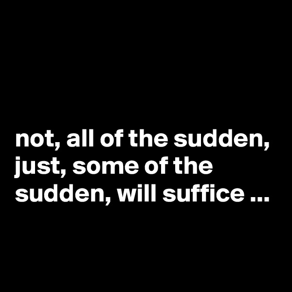 not, all of the sudden, just, some of the sudden, will suffice ...