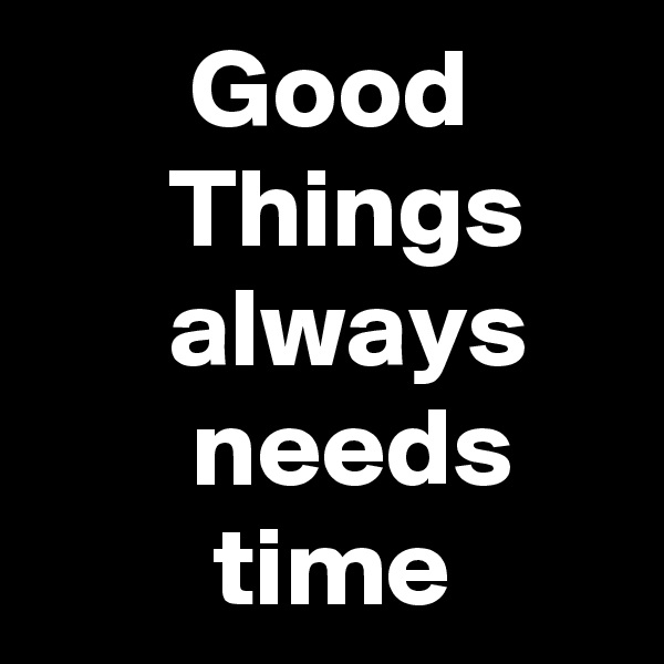 Good       Things       always           needs             time
