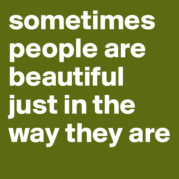 sometimes people are beautiful just in the way they are