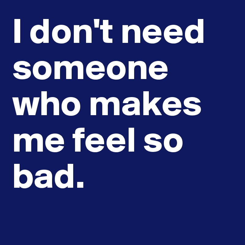 I don't need someone who makes me feel so bad.