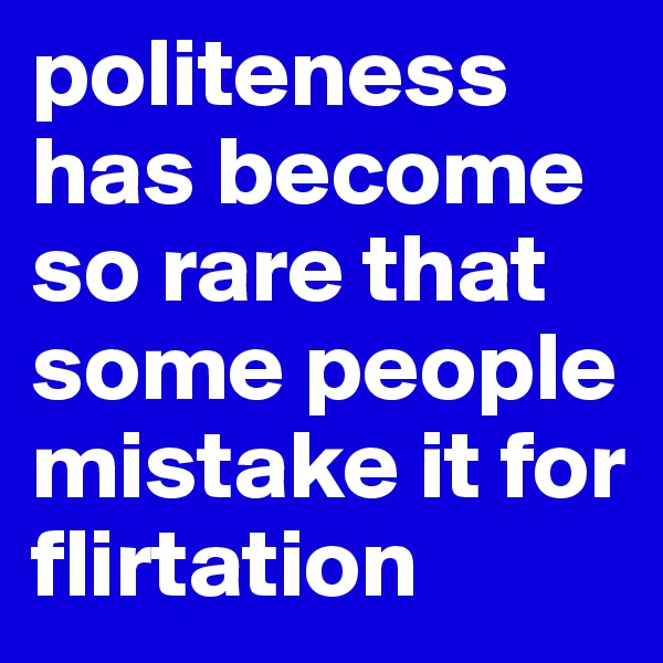 politeness has become so rare that some people mistake it for flirtation