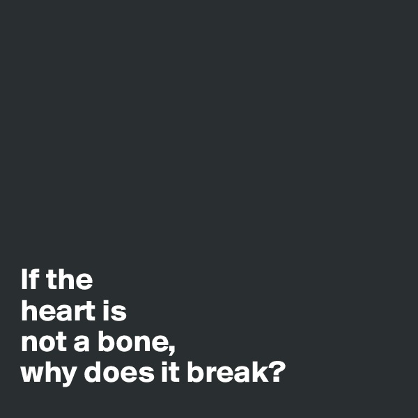 If the heart is not a bone, why does it break?