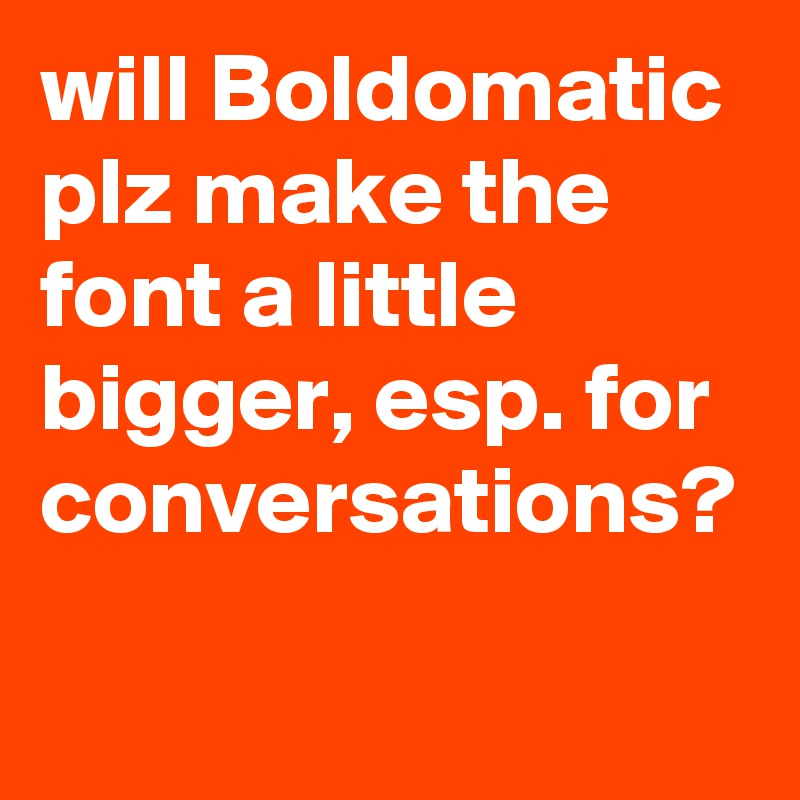will Boldomatic plz make the font a little bigger, esp. for conversations?