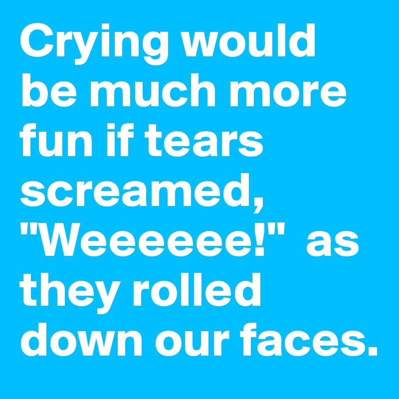 """Crying would be much more fun if tears screamed, """"Weeeeee!""""  as they rolled down our faces."""