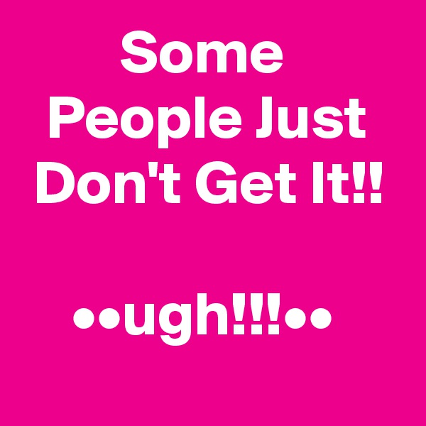 Some           People Just   Don't Get It!!      ••ugh!!!••