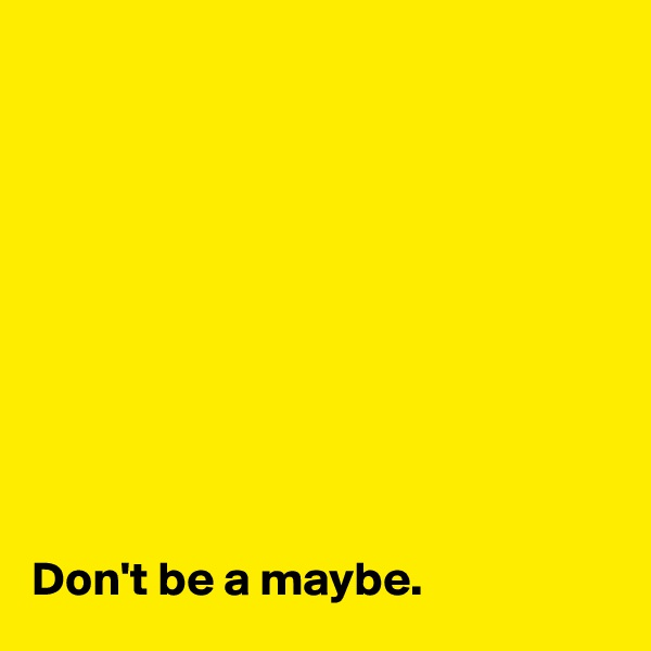 Don't be a maybe.