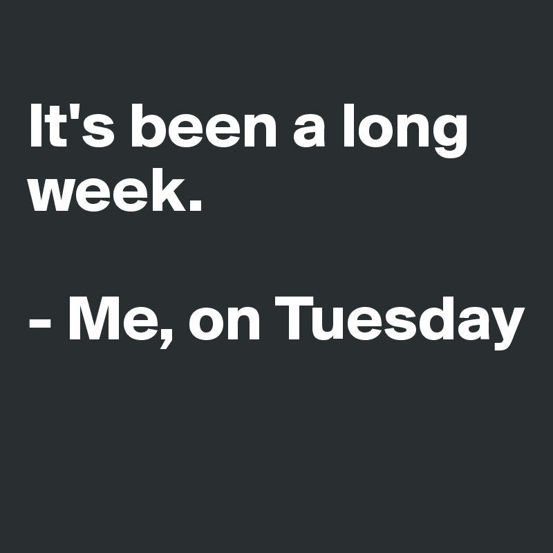 It's been a long week.   - Me, on Tuesday