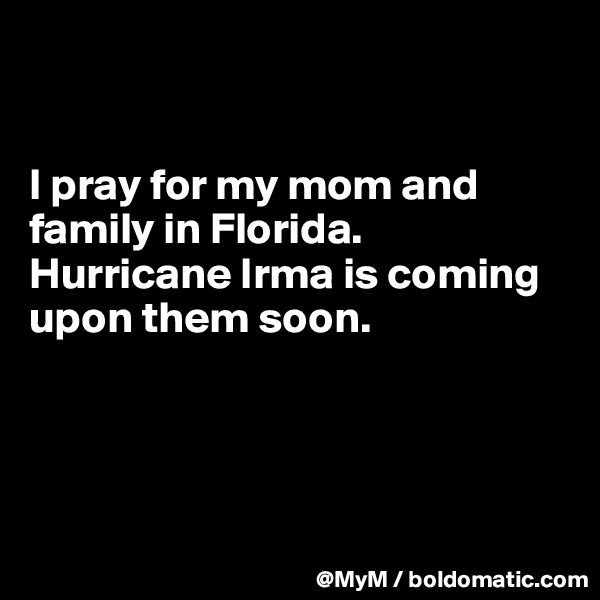 I pray for my mom and family in Florida.  Hurricane Irma is coming upon them soon.