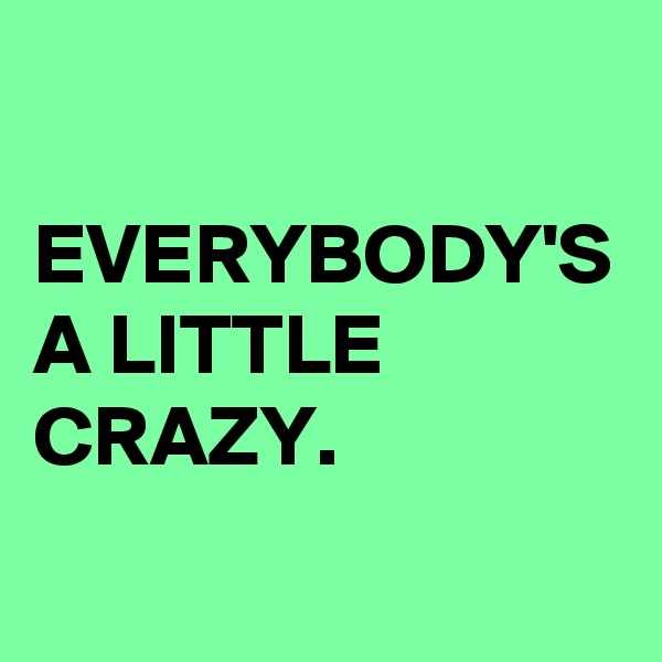 EVERYBODY'S A LITTLE CRAZY.