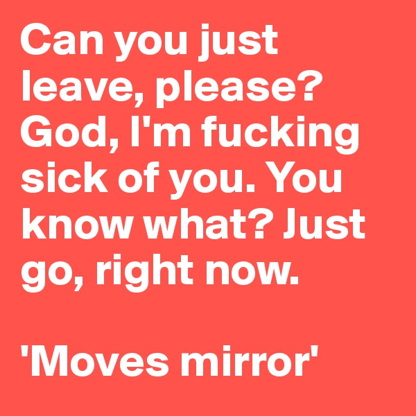 Can you just leave, please? God, I'm fucking sick of you. You know what? Just go, right now.  'Moves mirror'