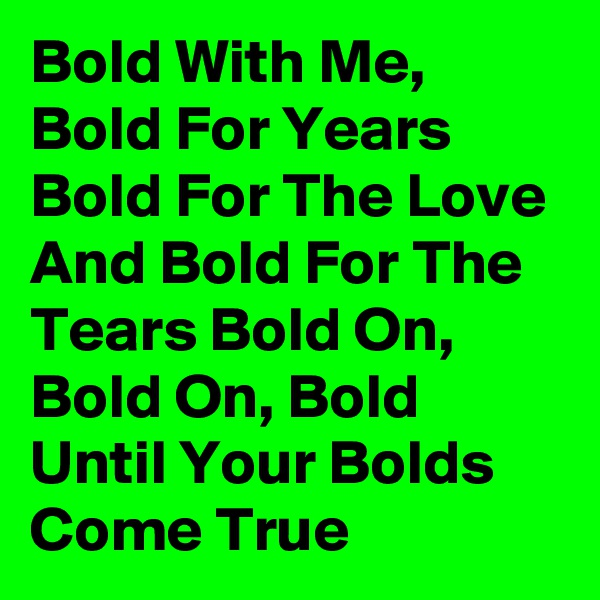 Bold With Me, Bold For Years Bold For The Love And Bold For The Tears Bold On, Bold On, Bold Until Your Bolds Come True