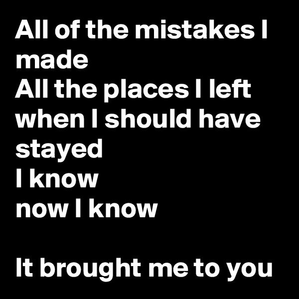 All of the mistakes I made All the places I left when I should have stayed I know now I know  It brought me to you