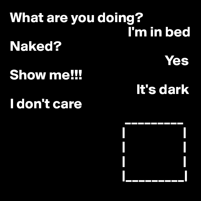What are you doing?                                          I'm in bed Naked?                                                       Yes Show me!!!                                             It's dark I don't care                                         _________                                        |                    |                                        |                    |                                        |                    |                                        |_________|