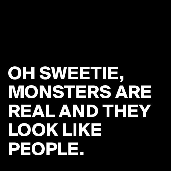 OH SWEETIE, MONSTERS ARE REAL AND THEY LOOK LIKE PEOPLE.