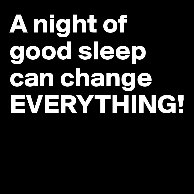 A night of good sleep can change EVERYTHING!