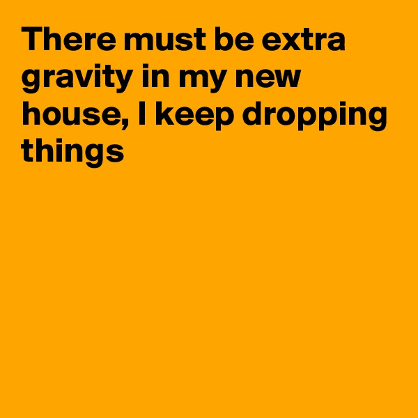 There must be extra gravity in my new house, I keep dropping things