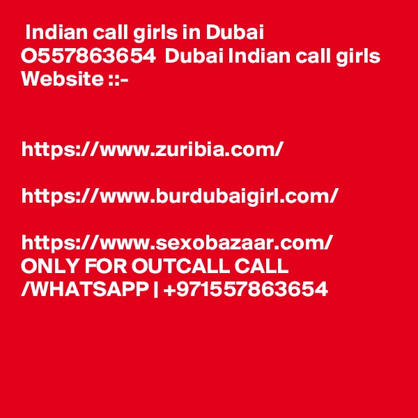 Indian call girls in Dubai  O557863654  Dubai Indian call girls  Website ::-     https://www.zuribia.com/  https://www.burdubaigirl.com/  https://www.sexobazaar.com/ ONLY FOR OUTCALL CALL /WHATSAPP | +971557863654