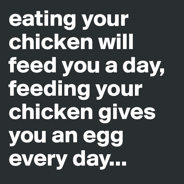 eating your chicken will feed you a day, feeding your chicken gives you an egg every day...