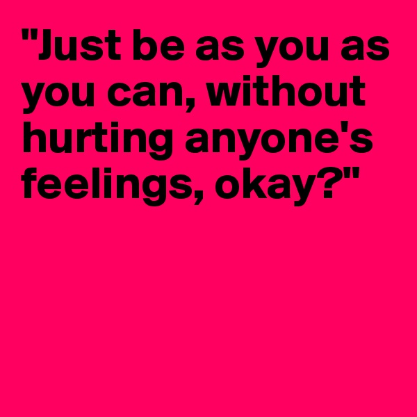 """""""Just be as you as you can, without hurting anyone's feelings, okay?"""""""