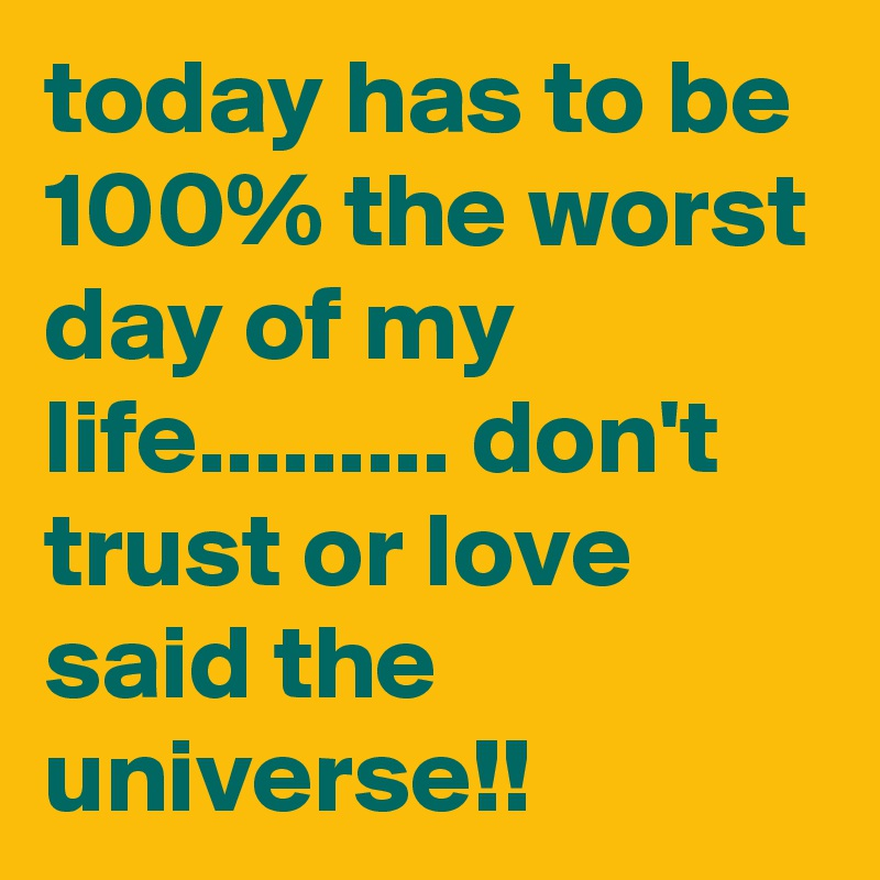 today has to be 100% the worst day of my life......... don't trust or love said the universe!!