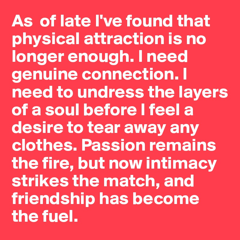 As  of late I've found that physical attraction is no longer enough. I need genuine connection. I need to undress the layers of a soul before I feel a desire to tear away any clothes. Passion remains the fire, but now intimacy strikes the match, and friendship has become the fuel.