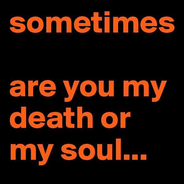 sometimes   are you my death or my soul...