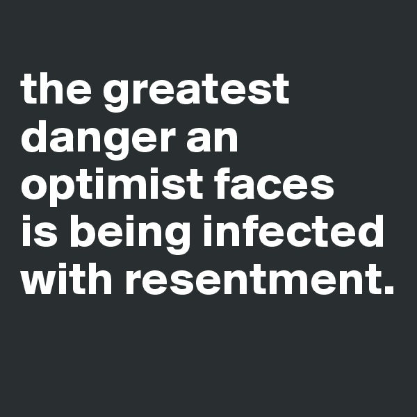 the greatest danger an optimist faces is being infected with resentment.