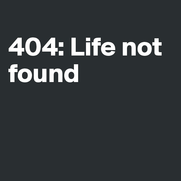 404: Life not found