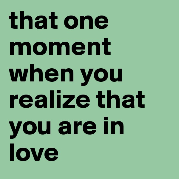 that one moment when you realize that you are in love
