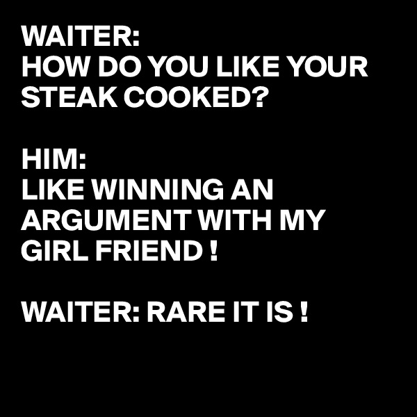 WAITER:  HOW DO YOU LIKE YOUR STEAK COOKED?  HIM: LIKE WINNING AN ARGUMENT WITH MY GIRL FRIEND !  WAITER: RARE IT IS !