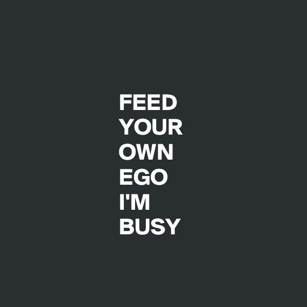 FEED                       YOUR                       OWN                       EGO                       I'M                       BUSY