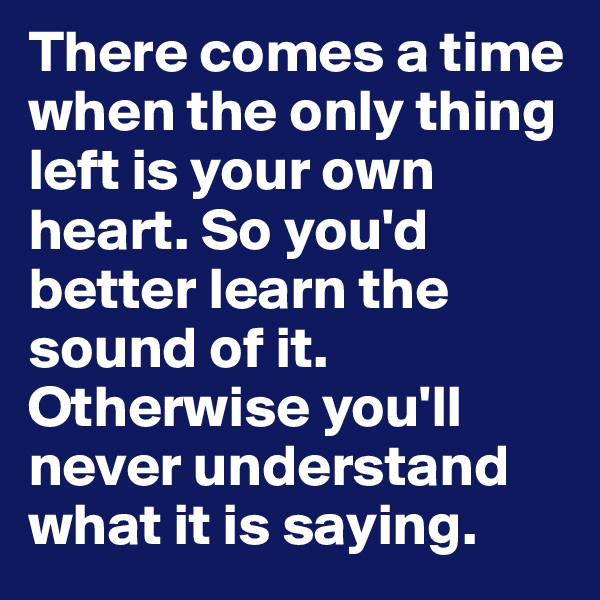 There comes a time when the only thing left is your own heart. So you'd better learn the sound of it. Otherwise you'll never understand what it is saying.