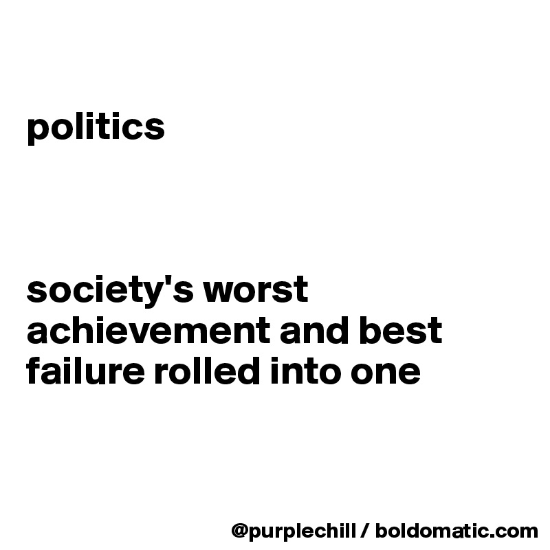 politics    society's worst achievement and best failure rolled into one