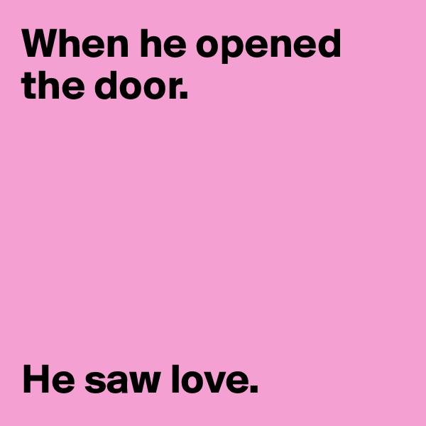 When he opened the door.        He saw love.