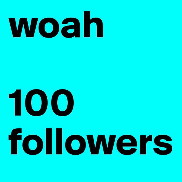 woah  100 followers