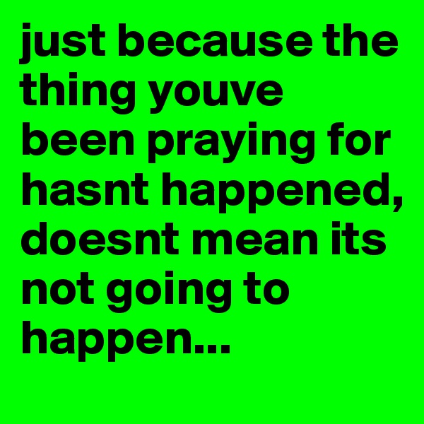 just because the thing youve been praying for hasnt happened, doesnt mean its not going to happen...