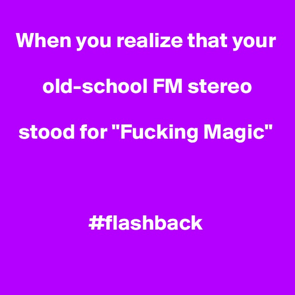 "When you realize that your   old-school FM stereo   stood for ""Fucking Magic""    #flashback"