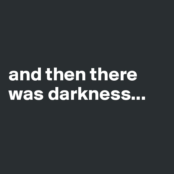 and then there was darkness...