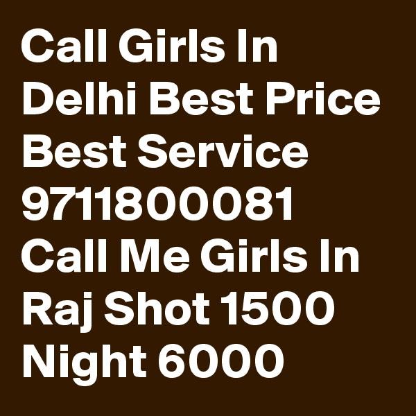 Call Girls In Delhi Best Price Best Service 9711800081 Call Me Girls In Raj Shot 1500 Night 6000