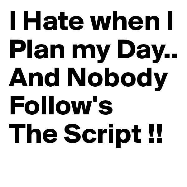 I Hate when I Plan my Day.. And Nobody Follow's The Script !!